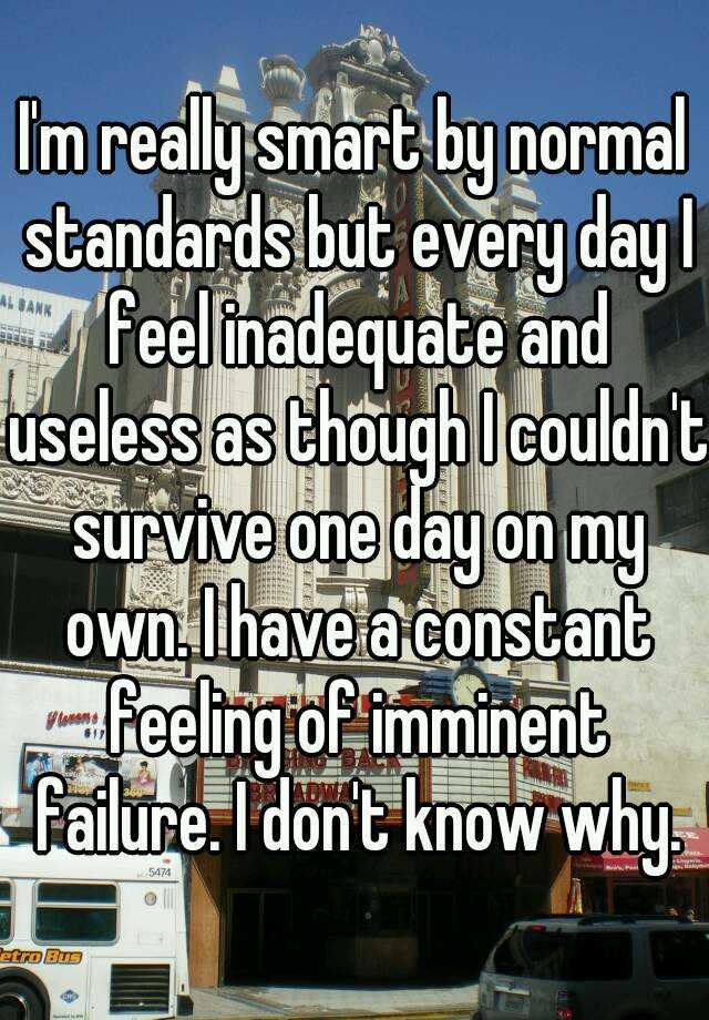 I'm really smart by normal standards but every day I feel inadequate and useless as though I couldn't survive one day on my own. I have a constant feeling of imminent failure. I don't know why.