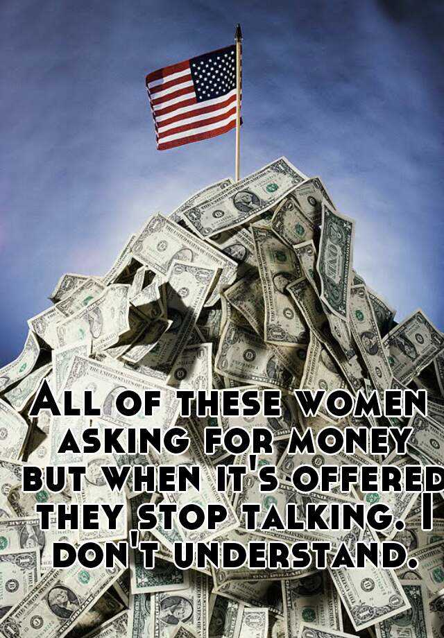 All of these women asking for money but when it's offered they stop talking. I don't understand.