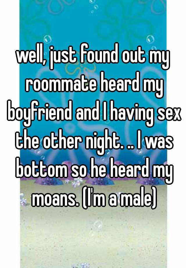 well, just found out my roommate heard my boyfriend and I having sex the other night. .. I was bottom so he heard my moans. (I'm a male)
