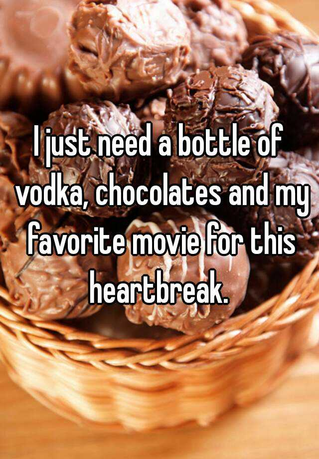 I just need a bottle of vodka, chocolates and my favorite movie for this heartbreak.
