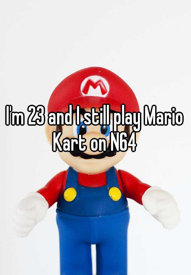 I'm 23 and I still play Mario Kart on N64