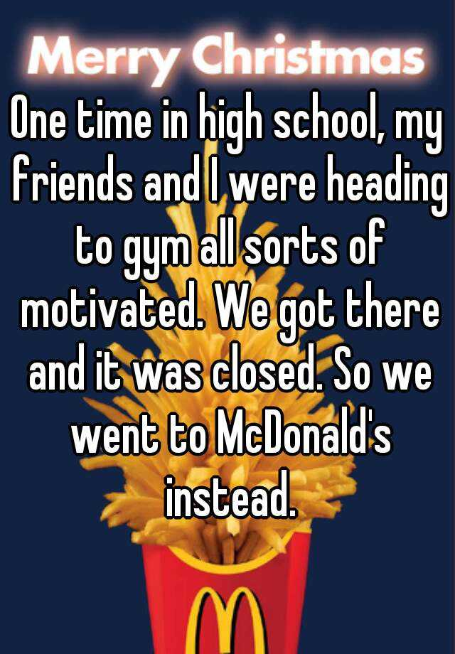 One time in high school, my friends and I were heading to gym all sorts of motivated. We got there and it was closed. So we went to McDonald's instead.