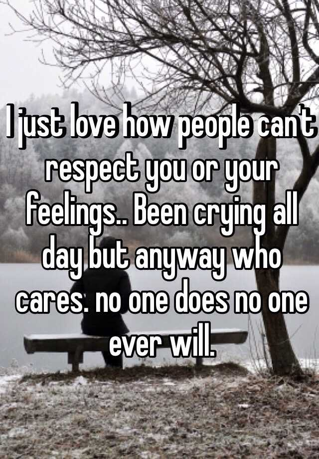 I just love how people can't respect you or your feelings.. Been crying all day but anyway who cares. no one does no one ever will.