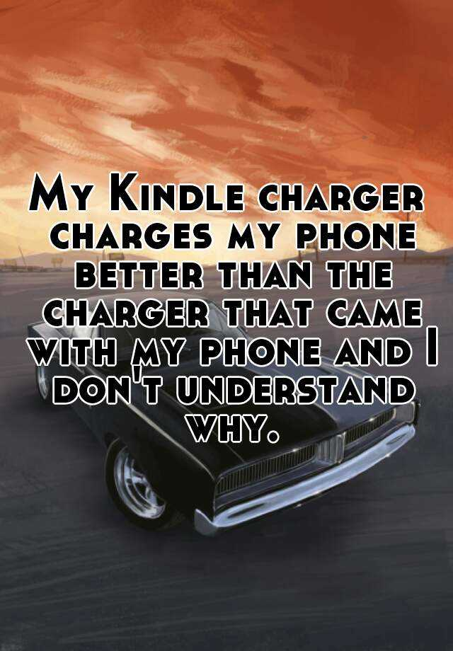 My Kindle charger charges my phone better than the charger that came with my phone and I don't understand why.