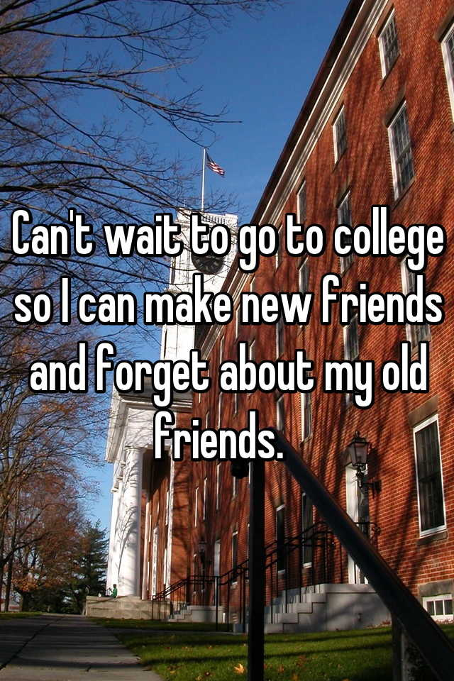 Can't wait to go to college so I can make new friends and forget about my old friends.