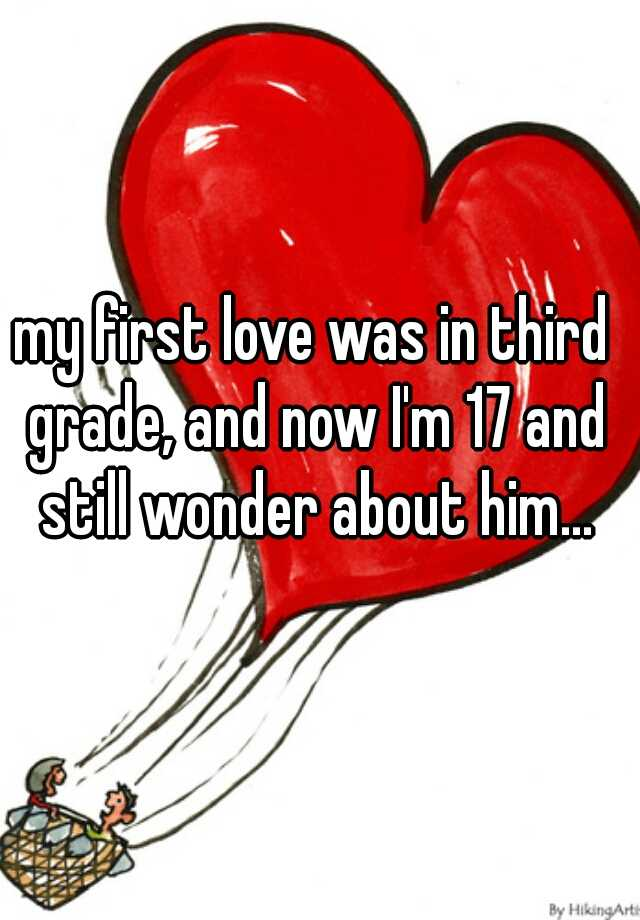 my first love was in third grade, and now I'm 17 and still wonder about him...