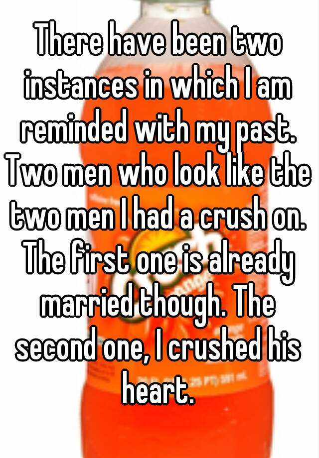 There have been two instances in which I am reminded with my past. Two men who look like the two men I had a crush on. The first one is already married though. The second one, I crushed his heart.