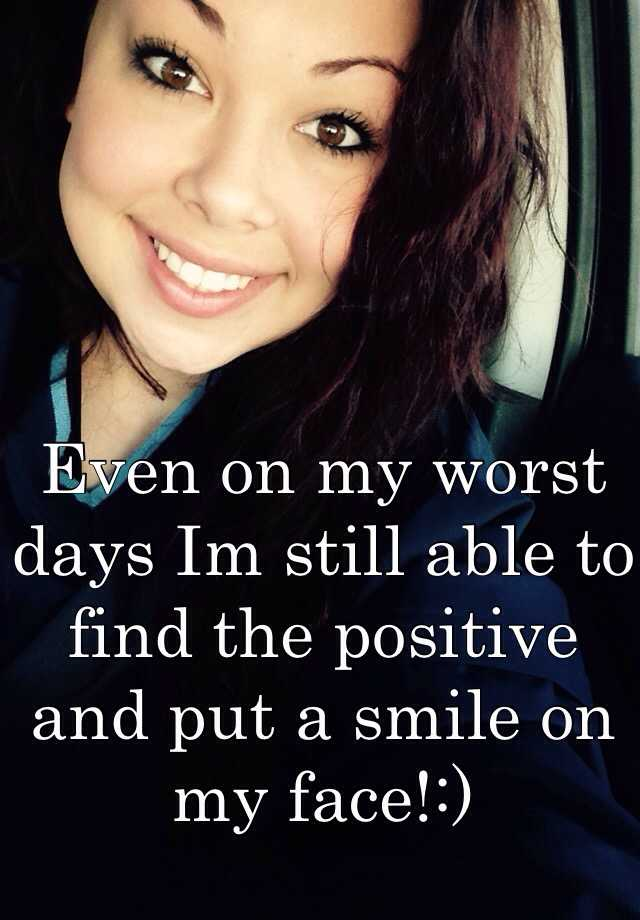 Even on my worst days Im still able to find the positive and put a smile on my face!:)