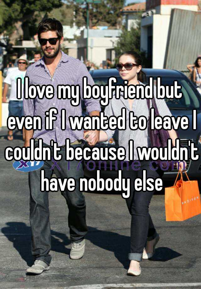 I love my boyfriend but even if I wanted to leave I couldn't because I wouldn't have nobody else