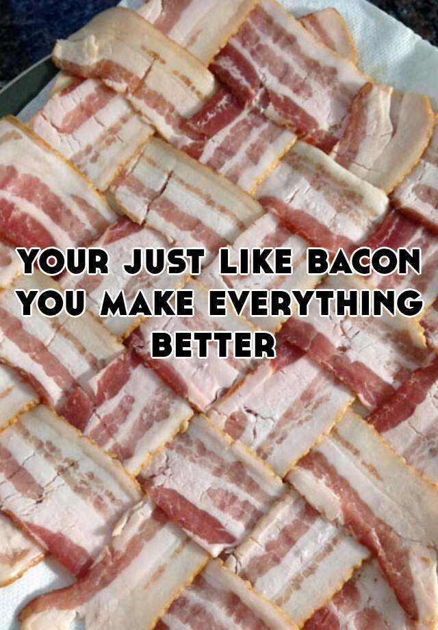 your just like bacon you make everything better