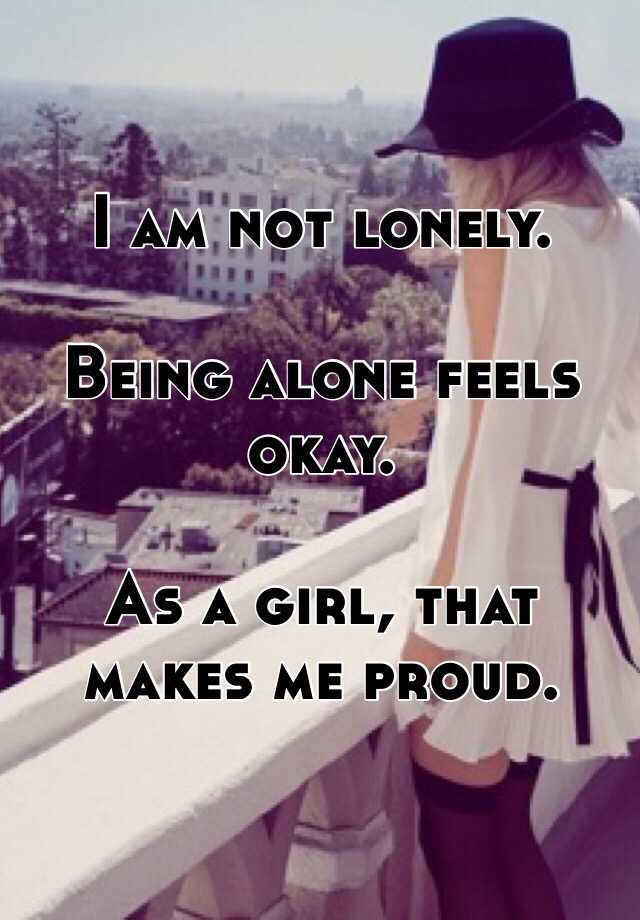 I am not lonely.   Being alone feels okay.  As a girl, that makes me proud.
