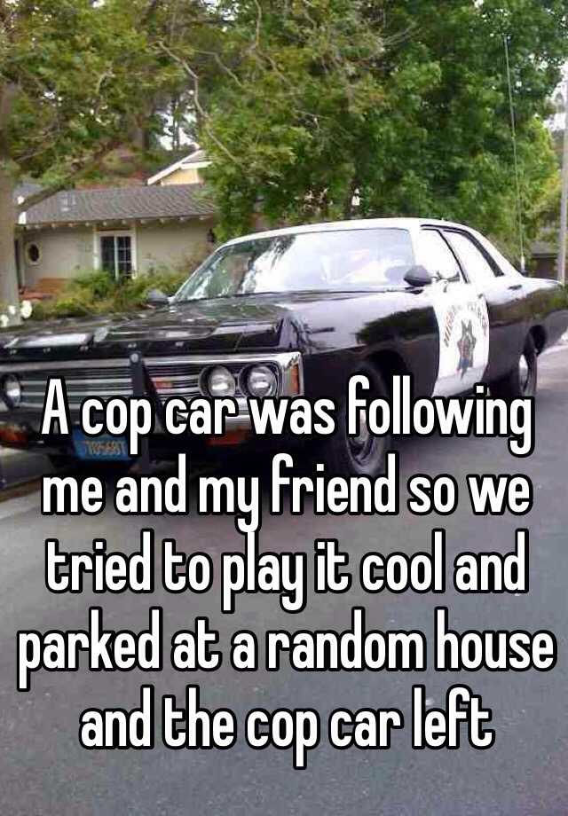 A cop car was following me and my friend so we tried to play it cool and parked at a random house and the cop car left