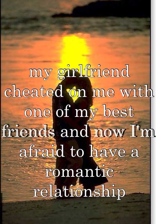 my girlfriend cheated on me with one of my best friends and now I'm afraid to have a romantic relationship