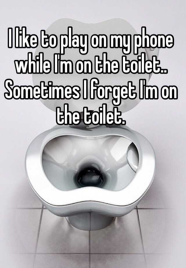 I like to play on my phone while I'm on the toilet.. Sometimes I forget I'm on the toilet.