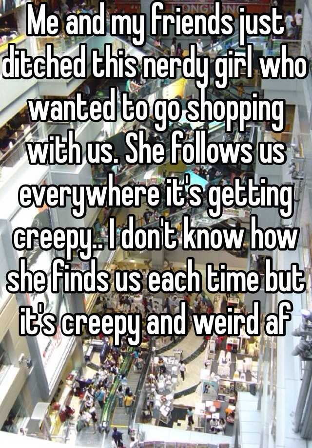 Me and my friends just ditched this nerdy girl who wanted to go shopping with us. She follows us everywhere it's getting creepy.. I don't know how she finds us each time but it's creepy and weird af