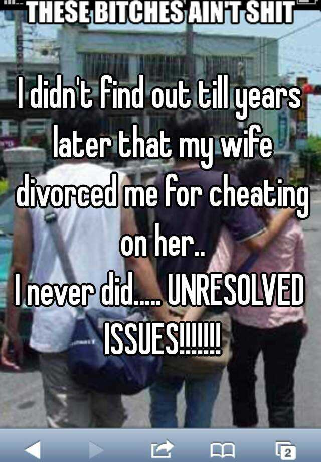 I didn't find out till years later that my wife divorced me for cheating on her..  I never did..... UNRESOLVED ISSUES!!!!!!!