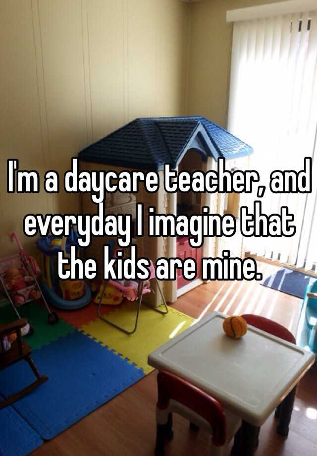 I'm a daycare teacher, and everyday I imagine that the kids are mine.