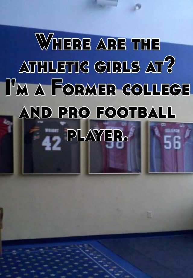 Where are the athletic girls at?  I'm a Former college and pro football player.