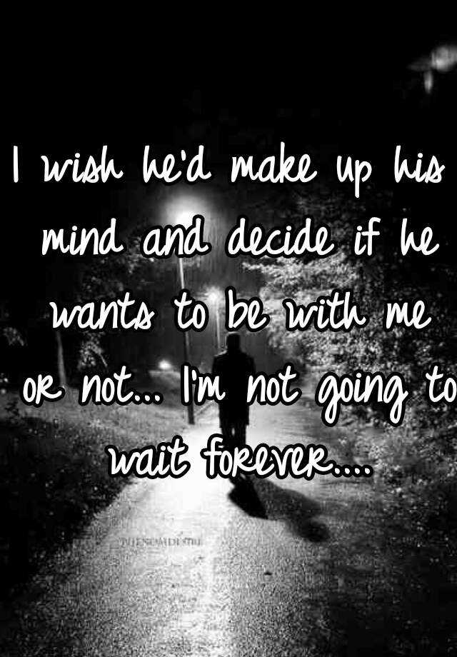 I wish he'd make up his mind and decide if he wants to be with me or not... I'm not going to wait forever....