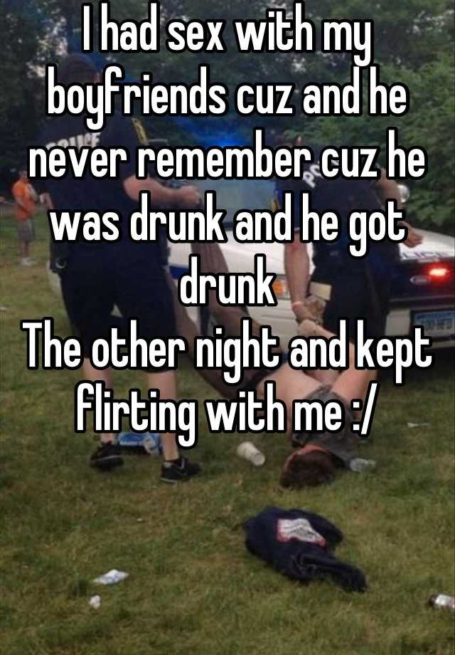 I had sex with my boyfriends cuz and he never remember cuz he was drunk and he got drunk The other night and kept flirting with me :/