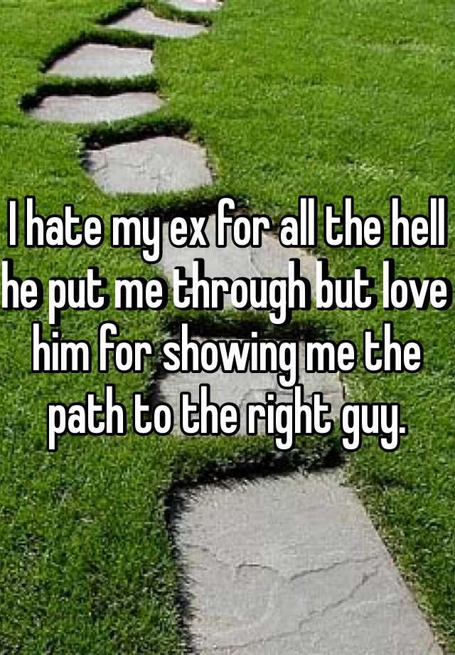 I hate my ex for all the hell he put me through but love him for showing me the path to the right guy.