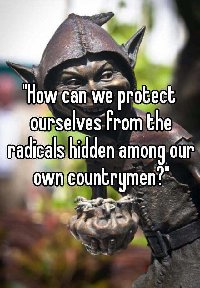 """How can we protect ourselves from the radicals hidden among our own countrymen?"""