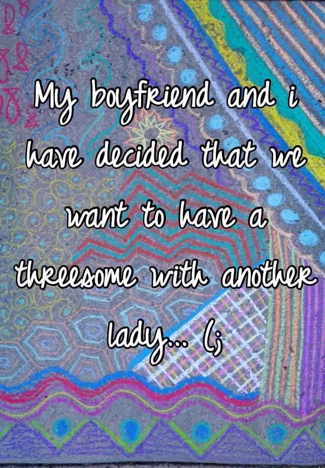 My boyfriend and i have decided that we want to have a threesome with another lady... (;