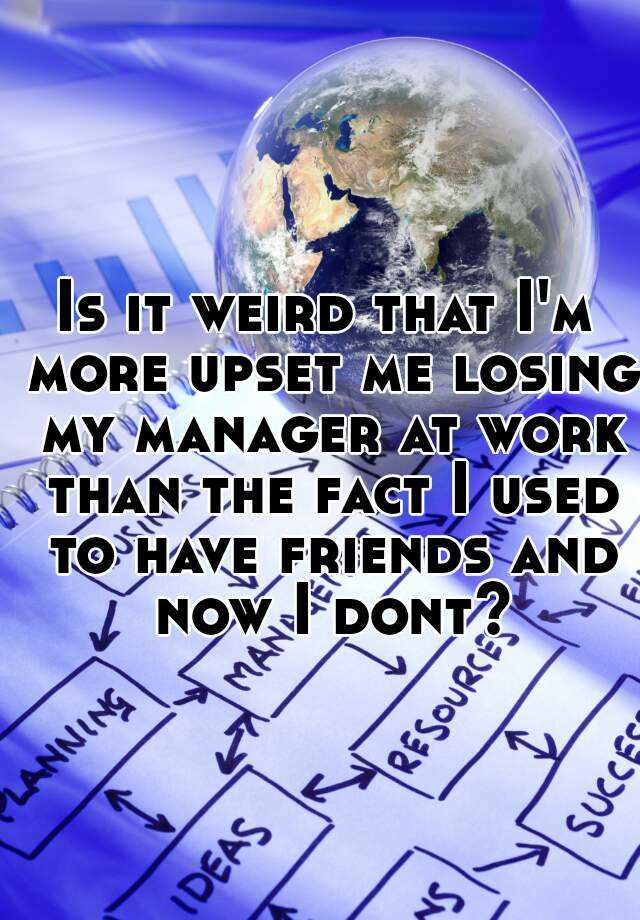 Is it weird that I'm more upset me losing my manager at work than the fact I used to have friends and now I dont?