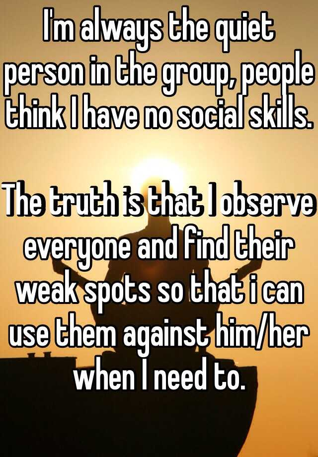 I'm always the quiet person in the group, people think I have no social skills.  The truth is that I observe everyone and find their weak spots so that i can use them against him/her when I need to.
