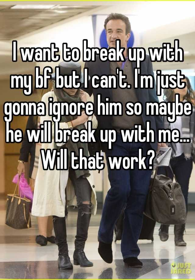 I want to break up with my bf but I can't. I'm just gonna ignore him so maybe he will break up with me... Will that work?