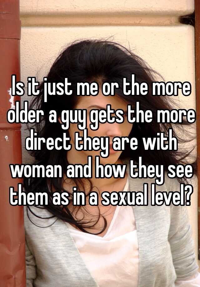 Is it just me or the more older a guy gets the more direct they are with woman and how they see them as in a sexual level?