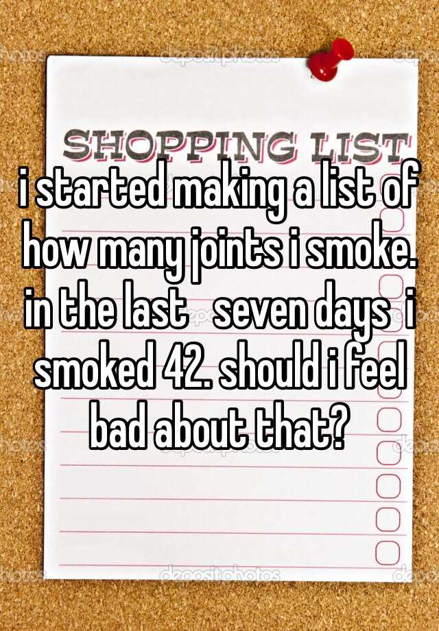 i started making a list of how many joints i smoke. in the last   seven days  i smoked 42. should i feel bad about that?