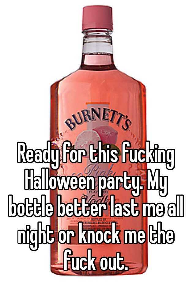 Ready for this fucking Halloween party. My bottle better last me all night or knock me the fuck out.