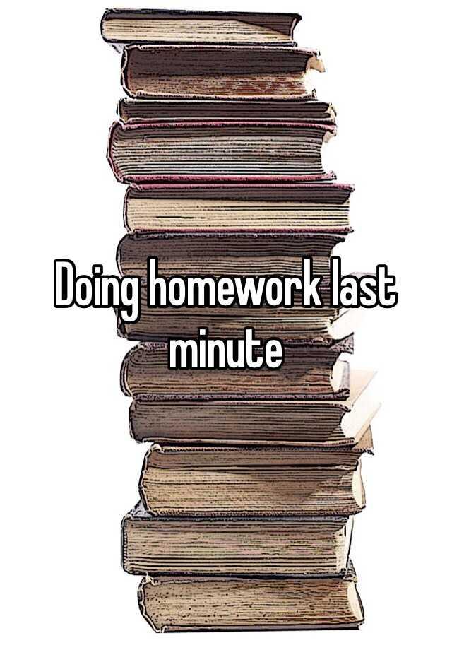 Doing homework last minute