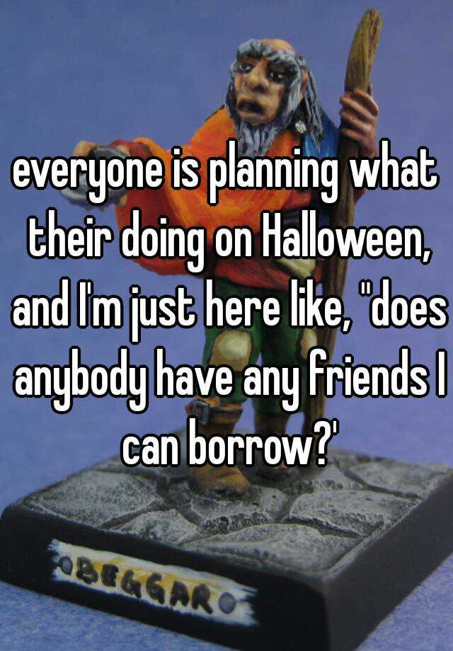 "everyone is planning what their doing on Halloween, and I'm just here like, ""does anybody have any friends I can borrow?'"