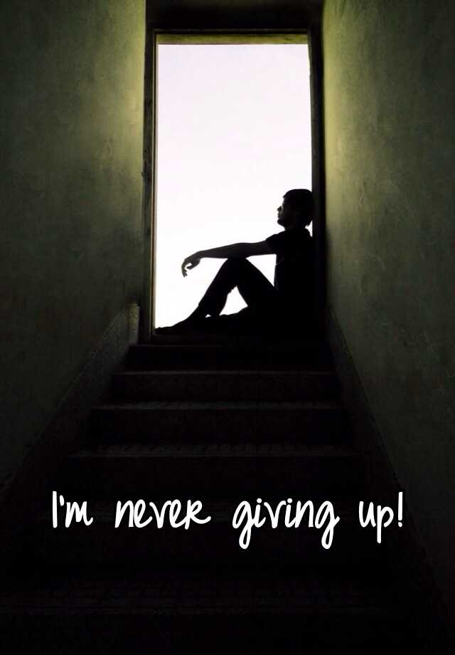 I'm never giving up!