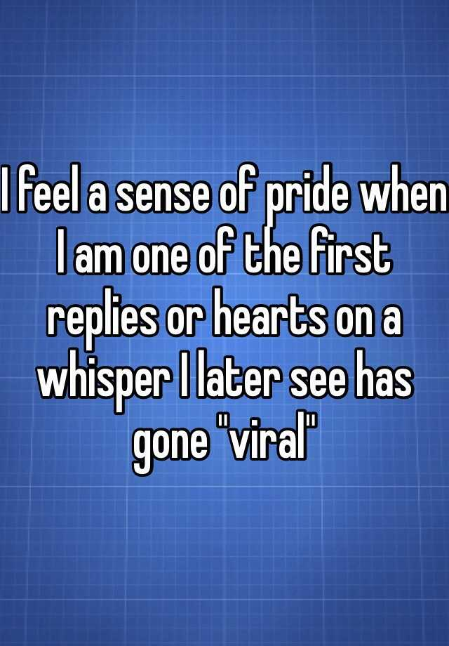 "I feel a sense of pride when I am one of the first replies or hearts on a whisper I later see has gone ""viral"""