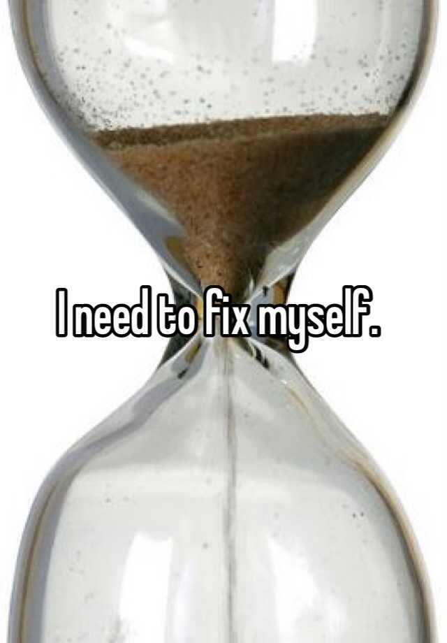 I need to fix myself.