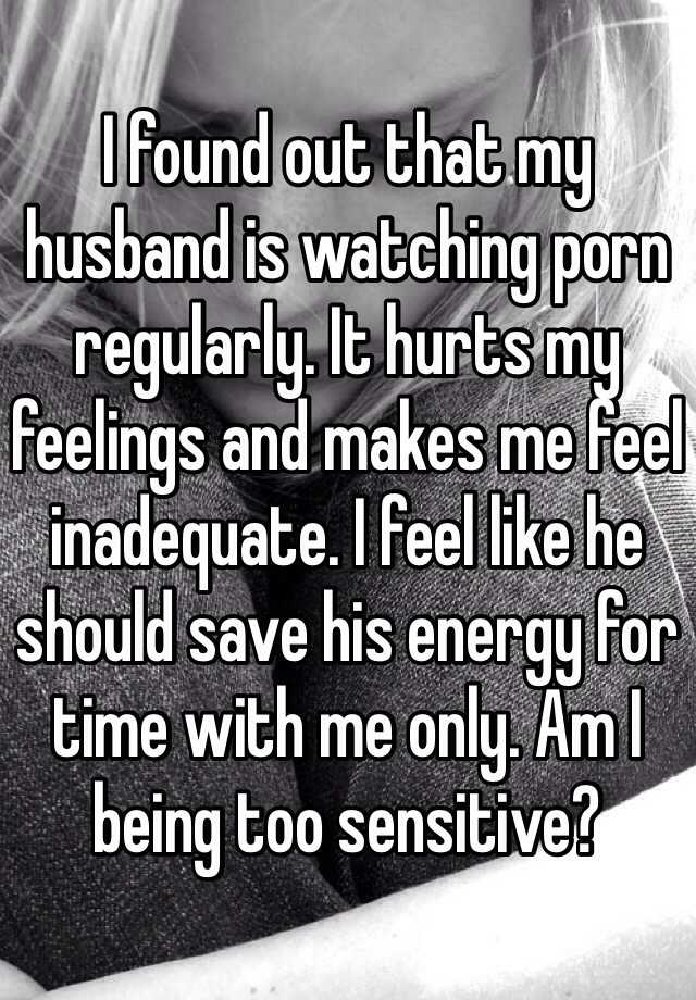 I found out that my husband is watching porn regularly. It hurts my feelings and makes me feel inadequate. I feel like he should save his energy for time with me only. Am I being too sensitive?