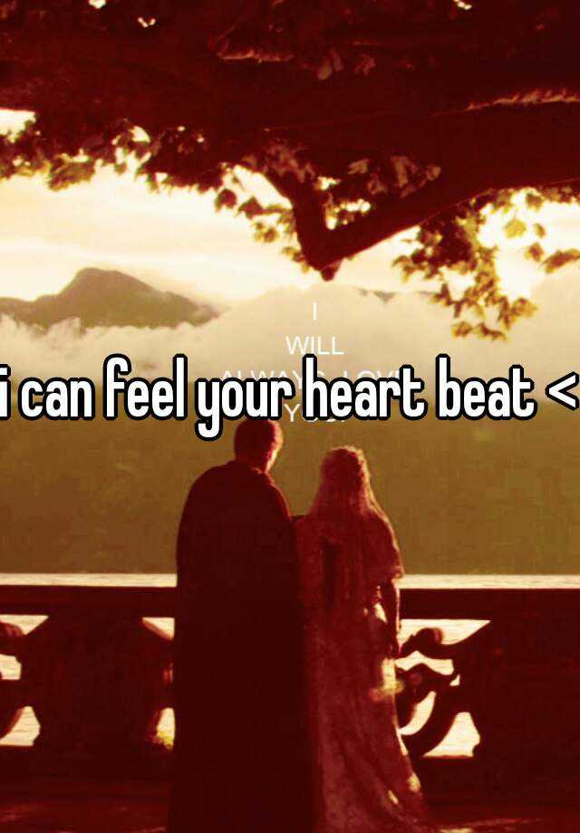 i can feel your heart beat <3
