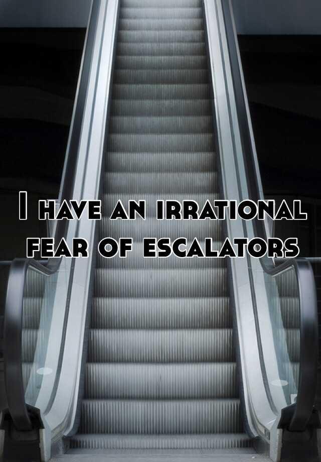 I have an irrational fear of escalators