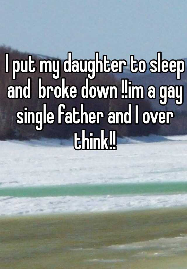 I put my daughter to sleep and  broke down !!im a gay single father and I over think!!