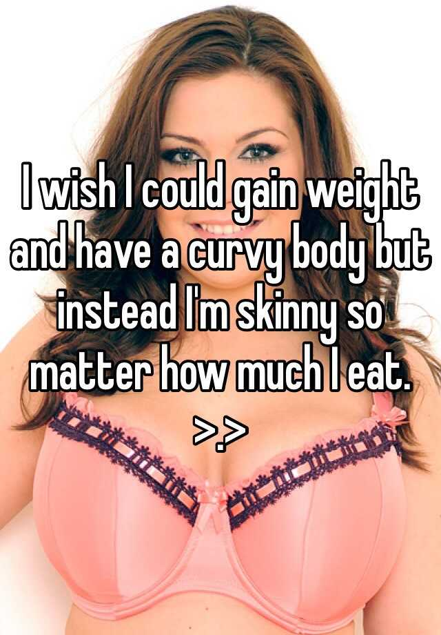 I wish I could gain weight and have a curvy body but instead I'm skinny so matter how much I eat. >.>