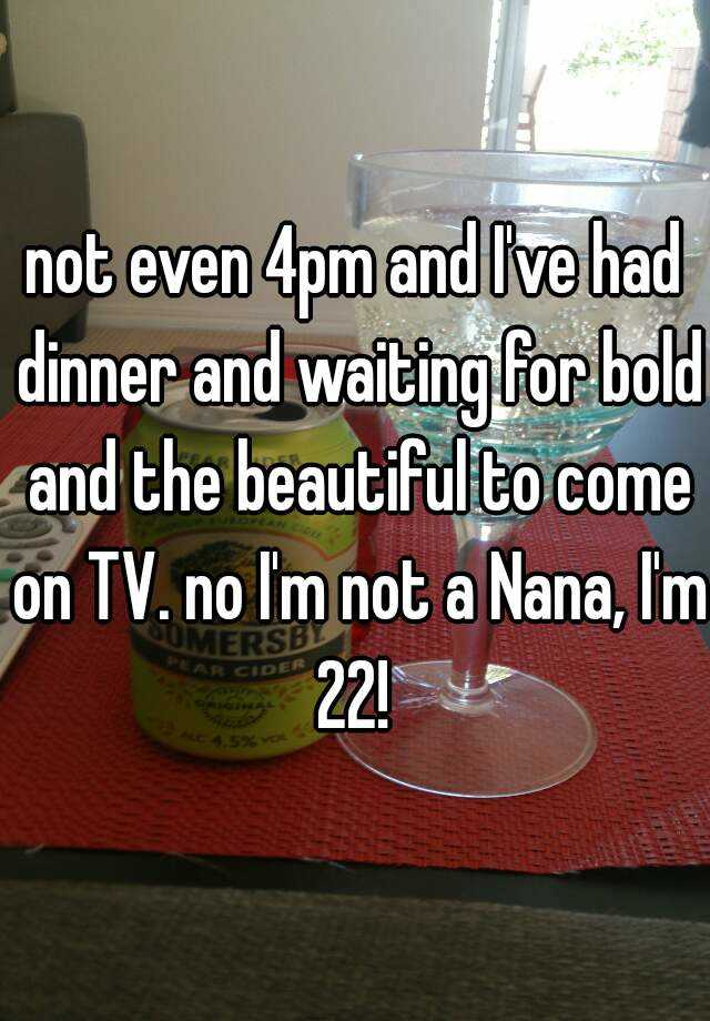 not even 4pm and I've had dinner and waiting for bold and the beautiful to come on TV. no I'm not a Nana, I'm 22!
