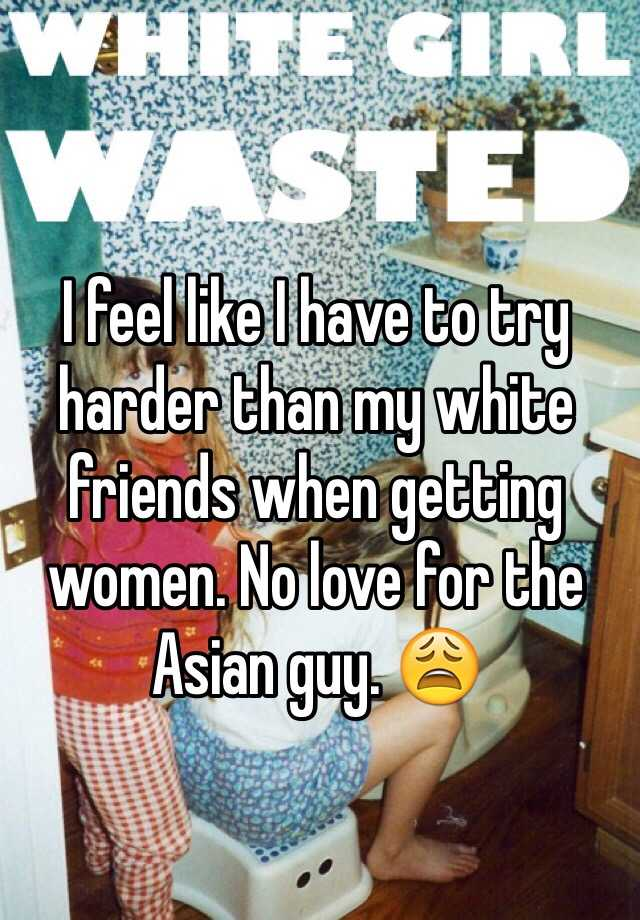 I feel like I have to try harder than my white friends when getting women. No love for the Asian guy. 😩