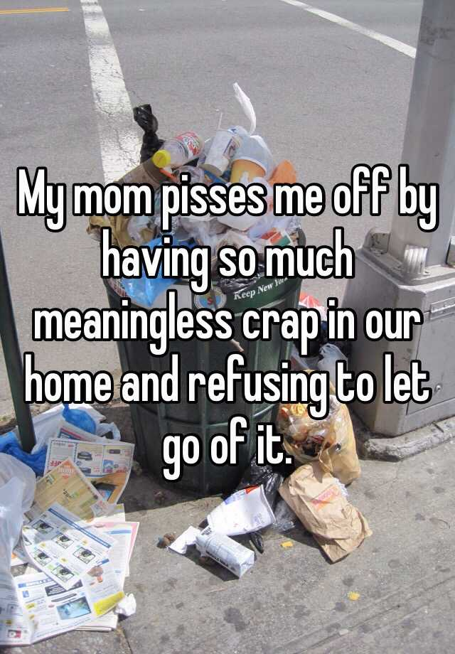 My mom pisses me off by having so much meaningless crap in our home and refusing to let go of it.