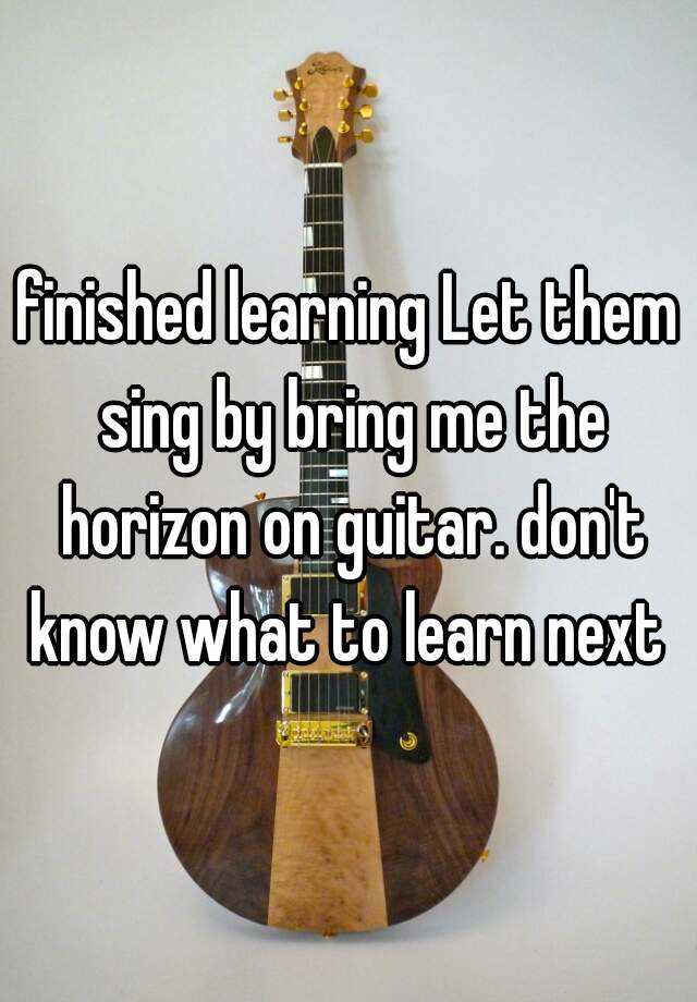finished learning Let them sing by bring me the horizon on guitar. don't know what to learn next