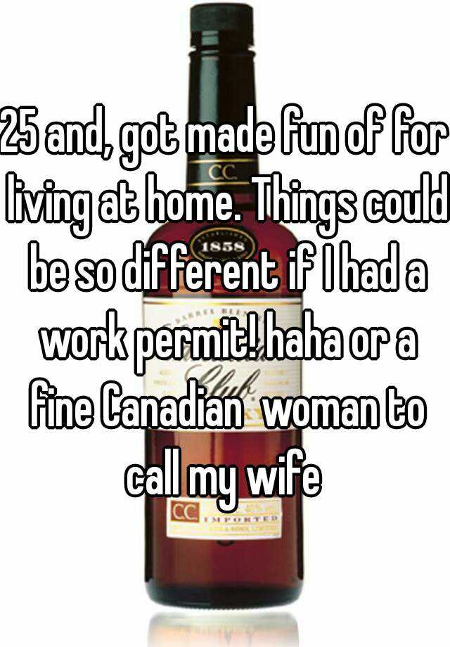 25 and, got made fun of for living at home. Things could be so different if I had a work permit! haha or a fine Canadian  woman to call my wife