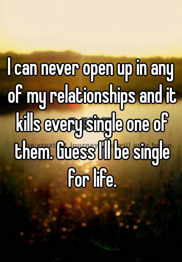 I can never open up in any of my relationships and it kills every single one of them. Guess I'll be single for life.