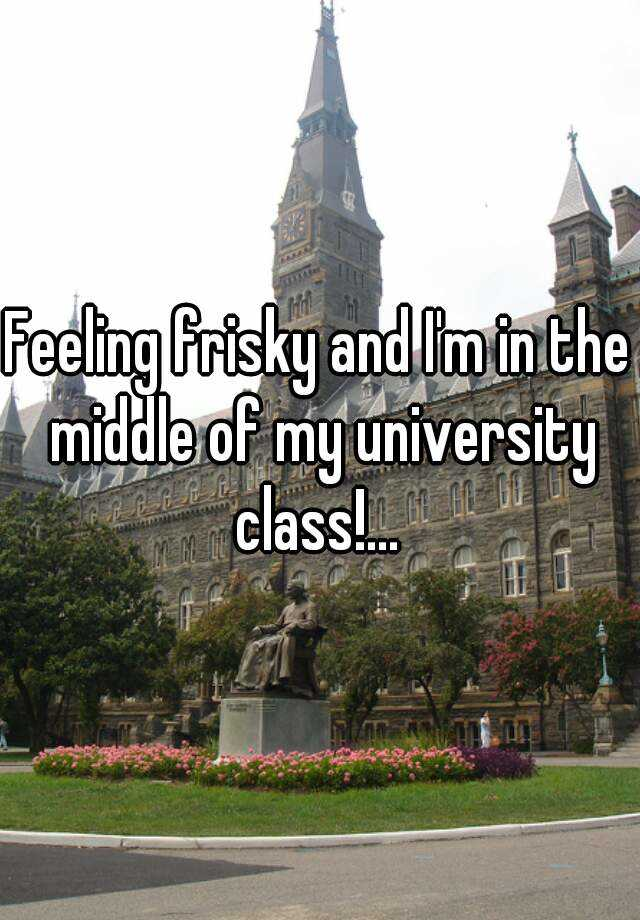Feeling frisky and I'm in the middle of my university class!...